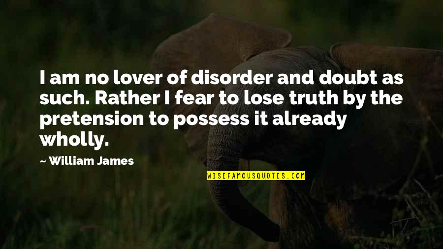Fear Of The Truth Quotes By William James: I am no lover of disorder and doubt