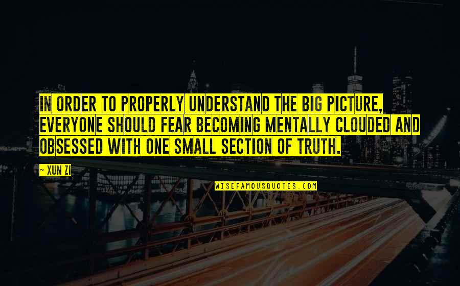 Fear Of The Truth Quotes By Xun Zi: In order to properly understand the big picture,