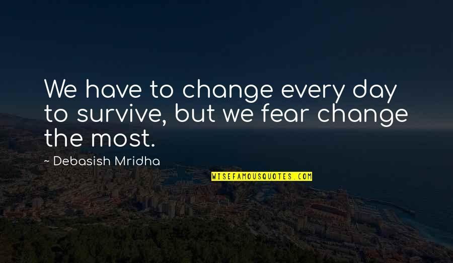 Fear Over Love Quotes By Debasish Mridha: We have to change every day to survive,