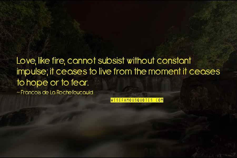 Fear Over Love Quotes By Francois De La Rochefoucauld: Love, like fire, cannot subsist without constant impulse;