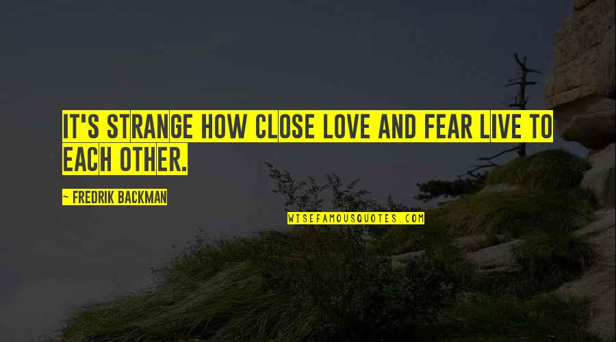 Fear Over Love Quotes By Fredrik Backman: It's strange how close love and fear live