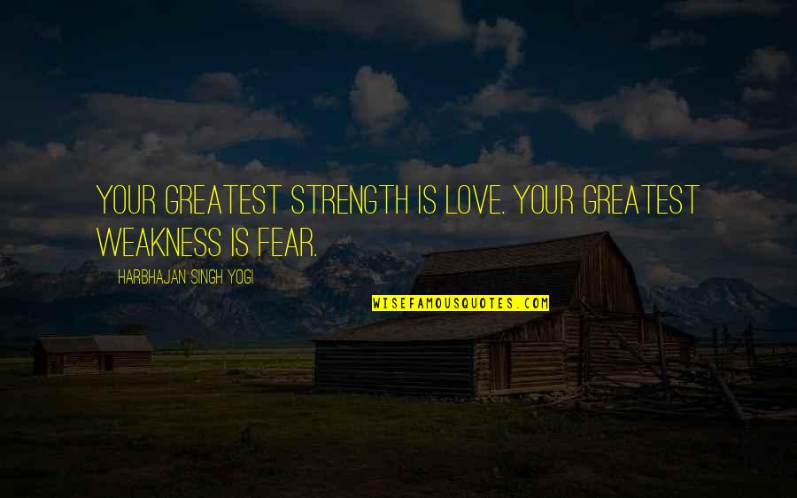 Fear Over Love Quotes By Harbhajan Singh Yogi: Your greatest strength is love. Your greatest weakness