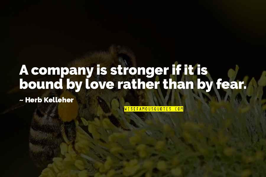 Fear Over Love Quotes By Herb Kelleher: A company is stronger if it is bound