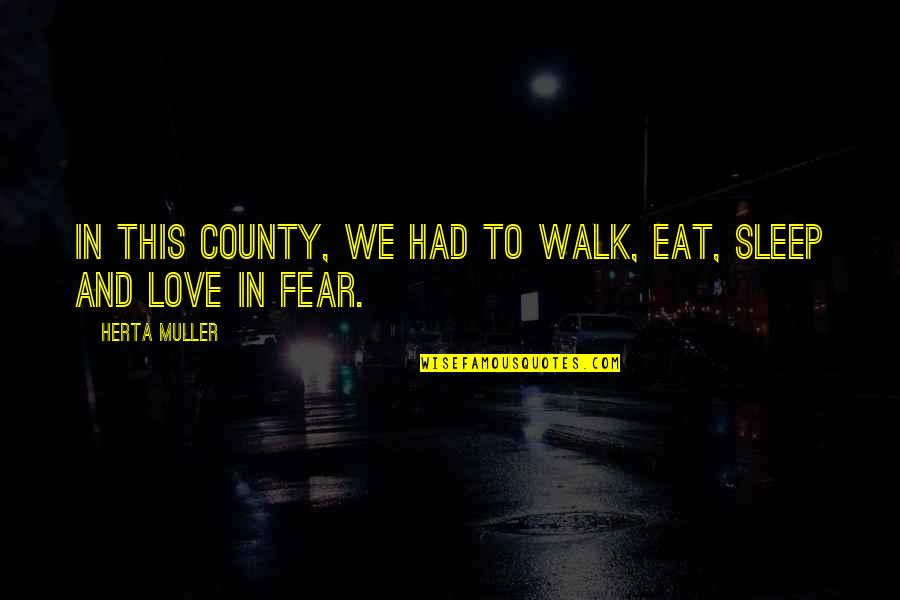 Fear Over Love Quotes By Herta Muller: In this county, we had to walk, eat,