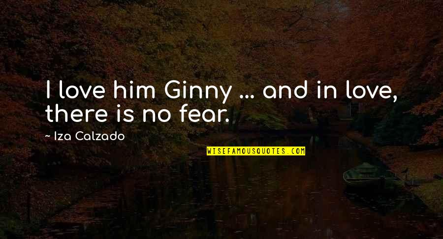 Fear Over Love Quotes By Iza Calzado: I love him Ginny ... and in love,