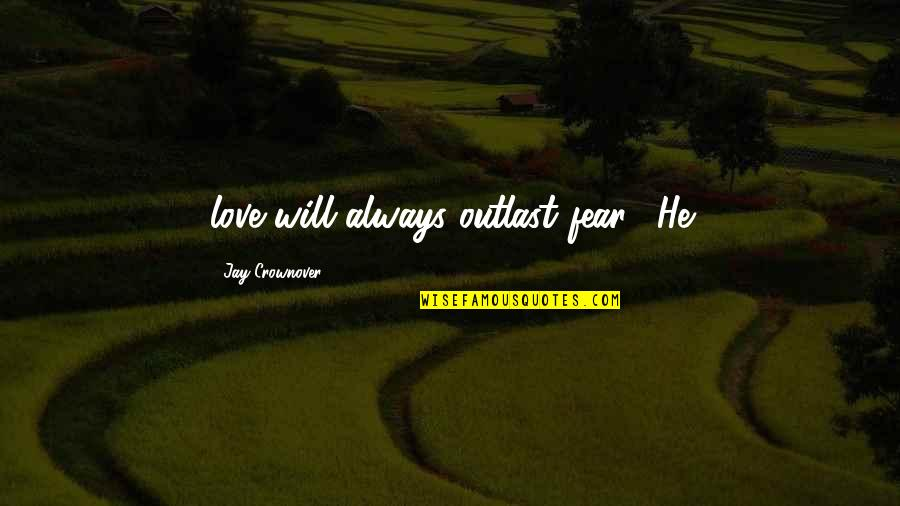 """Fear Over Love Quotes By Jay Crownover: love will always outlast fear."""" He"""
