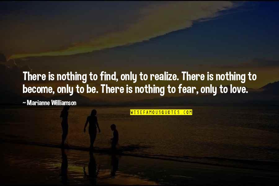 Fear Over Love Quotes By Marianne Williamson: There is nothing to find, only to realize.