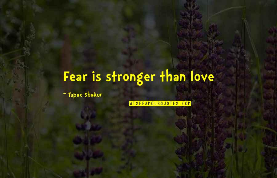 Fear Over Love Quotes By Tupac Shakur: Fear is stronger than love