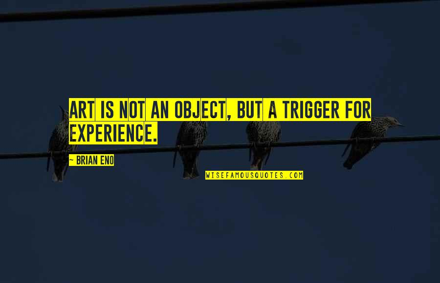 Fear Sayings And Quotes By Brian Eno: Art is not an object, but a trigger