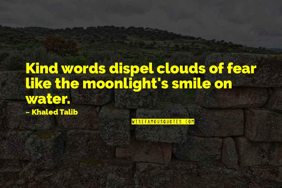 Fear Sayings And Quotes By Khaled Talib: Kind words dispel clouds of fear like the