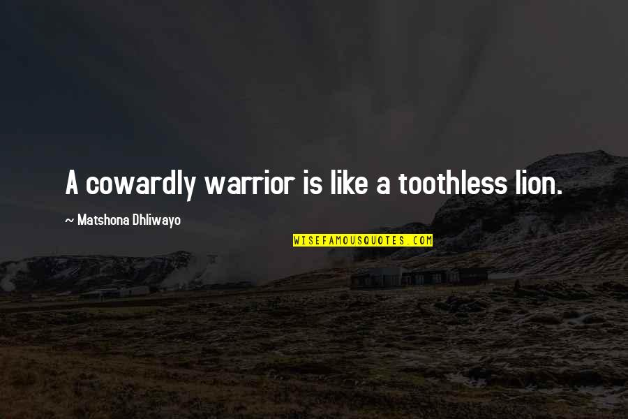 Fear Sayings And Quotes By Matshona Dhliwayo: A cowardly warrior is like a toothless lion.