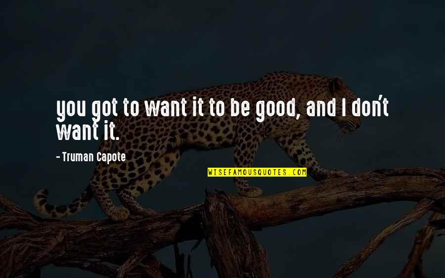 Fear Sayings And Quotes By Truman Capote: you got to want it to be good,