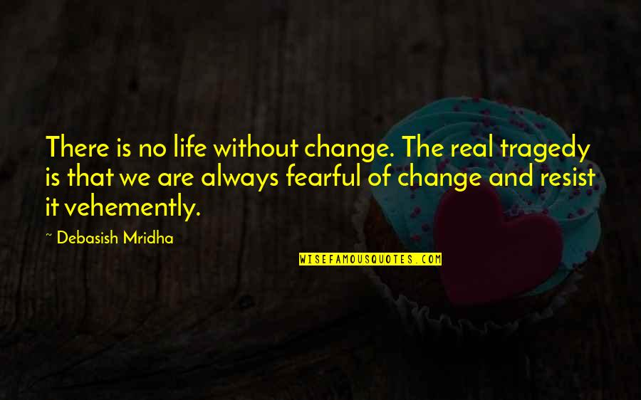 Fearful Life Quotes By Debasish Mridha: There is no life without change. The real
