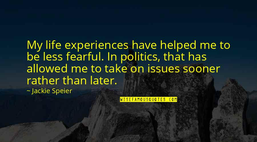 Fearful Life Quotes By Jackie Speier: My life experiences have helped me to be