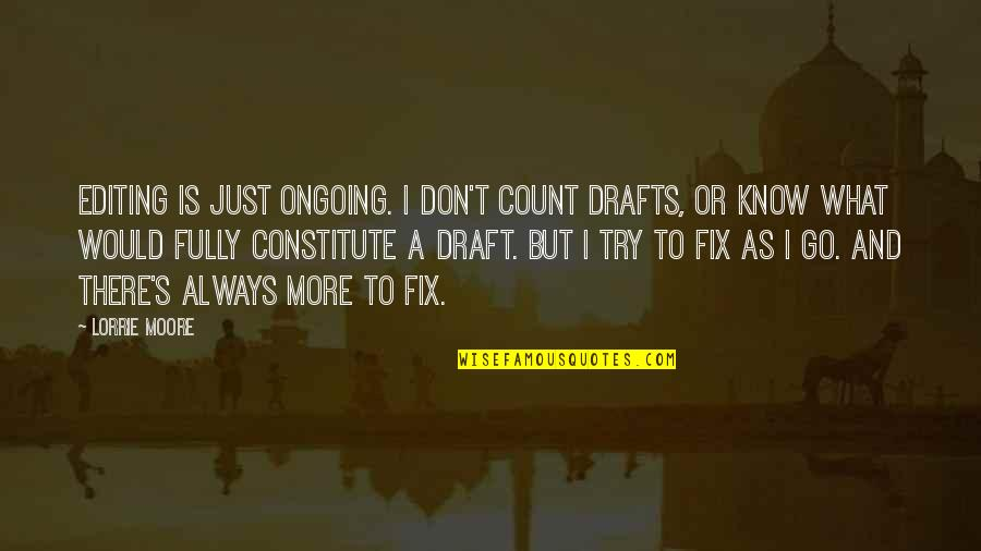 Fearful Life Quotes By Lorrie Moore: Editing is just ongoing. I don't count drafts,