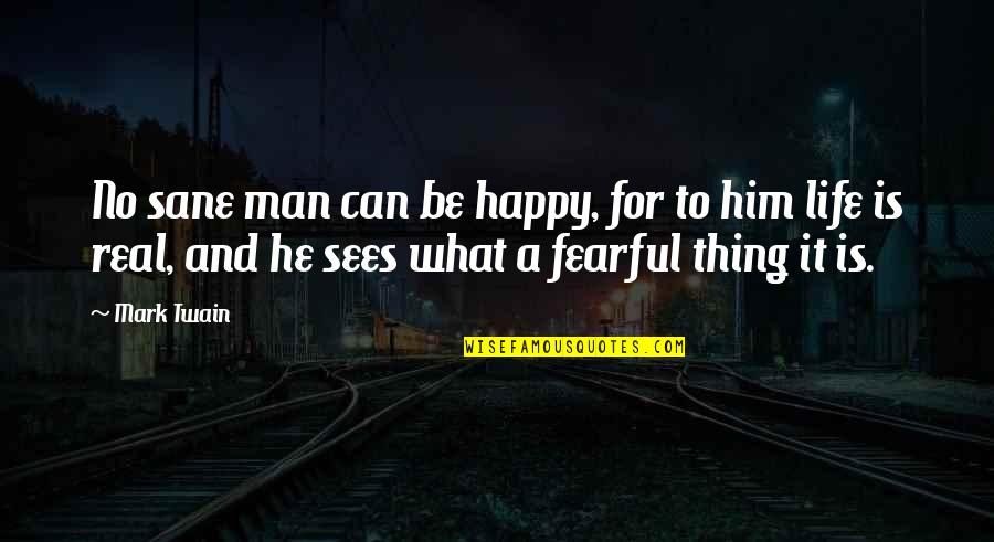 Fearful Life Quotes By Mark Twain: No sane man can be happy, for to