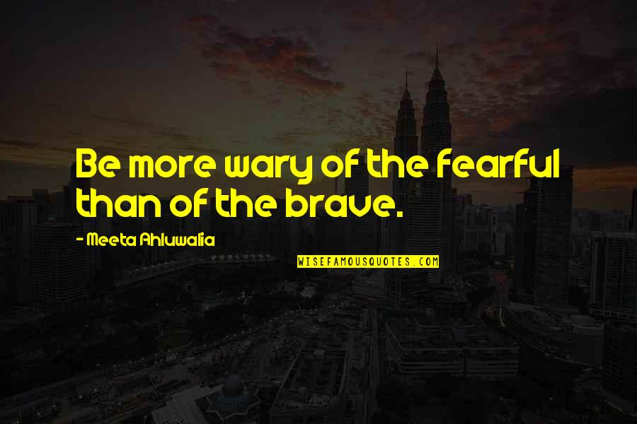Fearful Life Quotes By Meeta Ahluwalia: Be more wary of the fearful than of