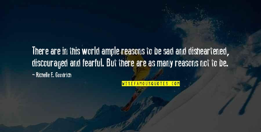 Fearful Life Quotes By Richelle E. Goodrich: There are in this world ample reasons to