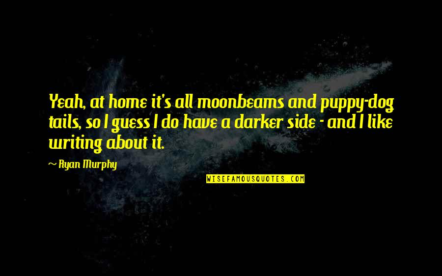 Fearful Life Quotes By Ryan Murphy: Yeah, at home it's all moonbeams and puppy-dog