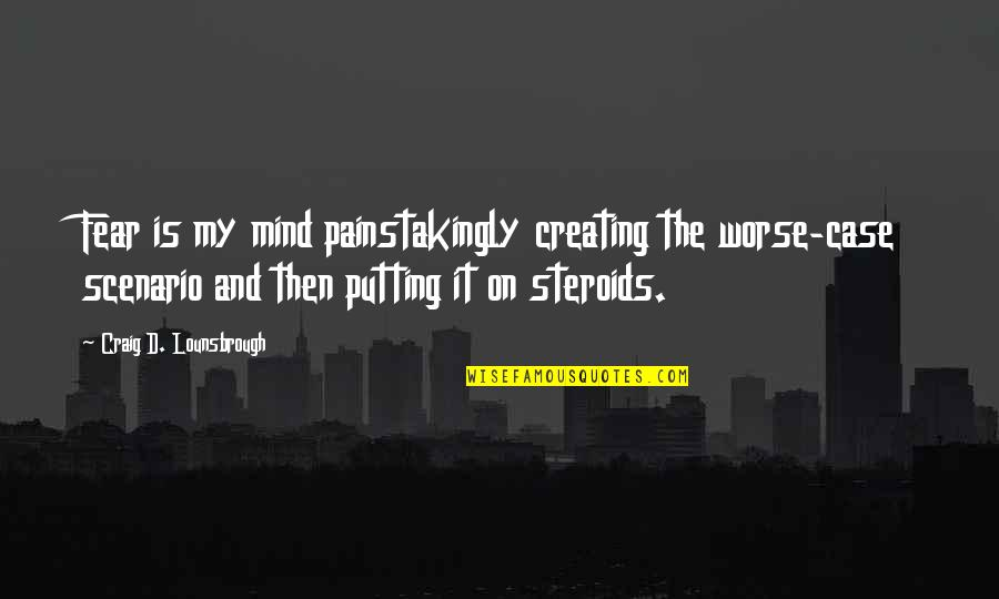 Fearful Mind Quotes By Craig D. Lounsbrough: Fear is my mind painstakingly creating the worse-case