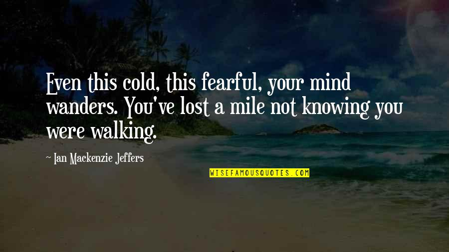 Fearful Mind Quotes By Ian Mackenzie Jeffers: Even this cold, this fearful, your mind wanders.