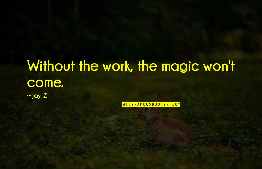 Fearing The Future Quotes By Jay-Z: Without the work, the magic won't come.