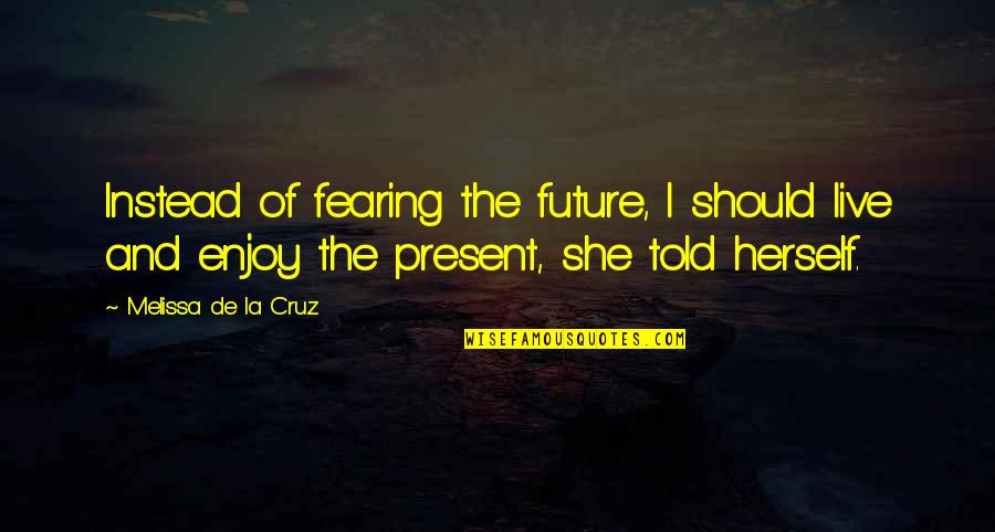 Fearing The Future Quotes By Melissa De La Cruz: Instead of fearing the future, I should live