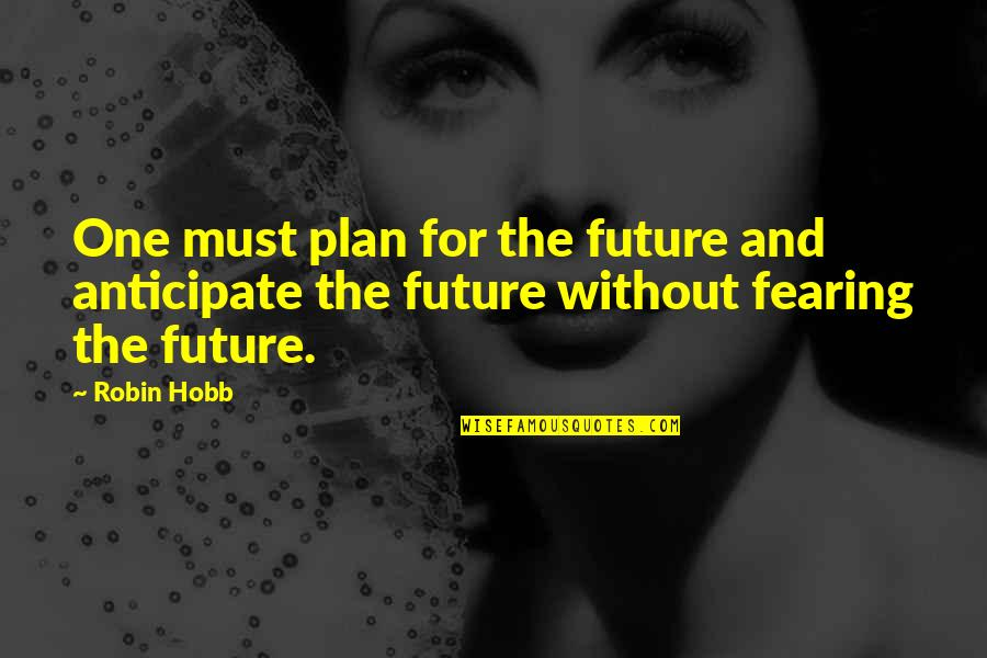 Fearing The Future Quotes By Robin Hobb: One must plan for the future and anticipate