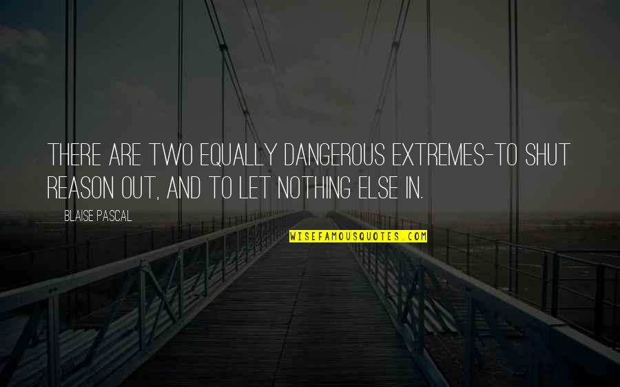 Fearless Leaders Quotes By Blaise Pascal: There are two equally dangerous extremes-to shut reason