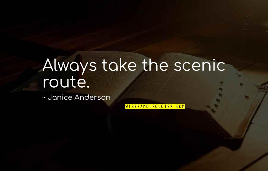 Fearless Leaders Quotes By Janice Anderson: Always take the scenic route.