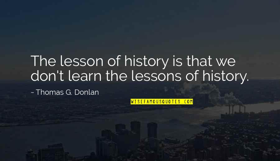 Fearless Leaders Quotes By Thomas G. Donlan: The lesson of history is that we don't