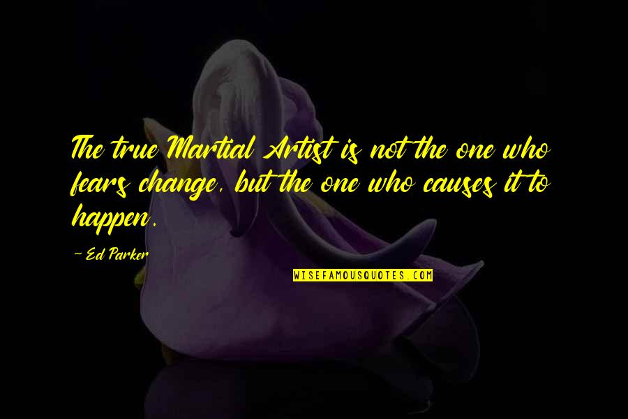 Fears Of Change Quotes By Ed Parker: The true Martial Artist is not the one