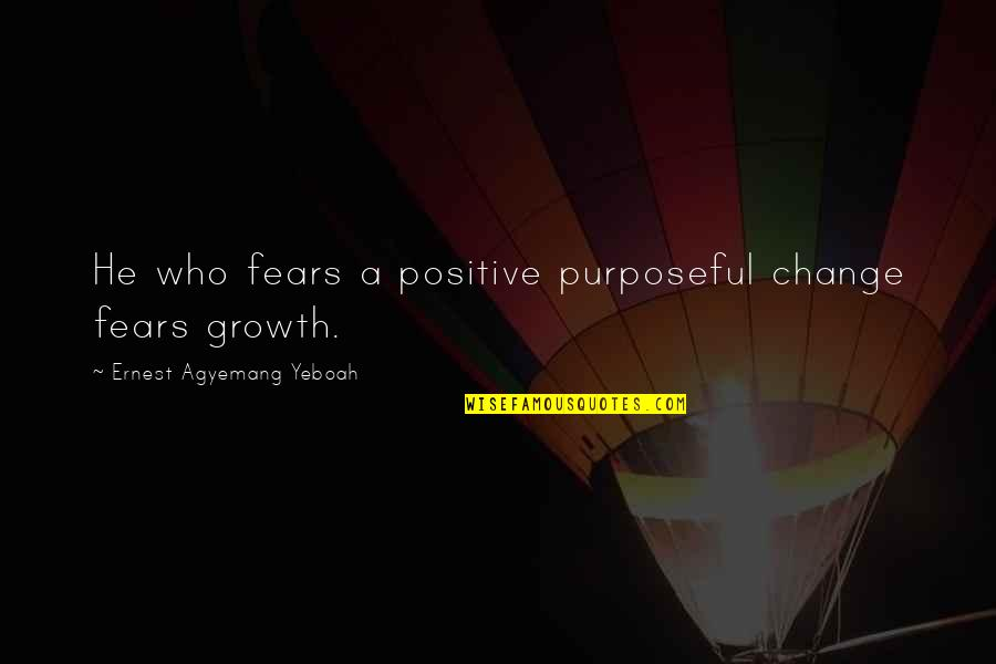 Fears Of Change Quotes By Ernest Agyemang Yeboah: He who fears a positive purposeful change fears