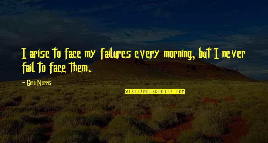 Fears Of Change Quotes By Gino Norris: I arise to face my failures every morning,