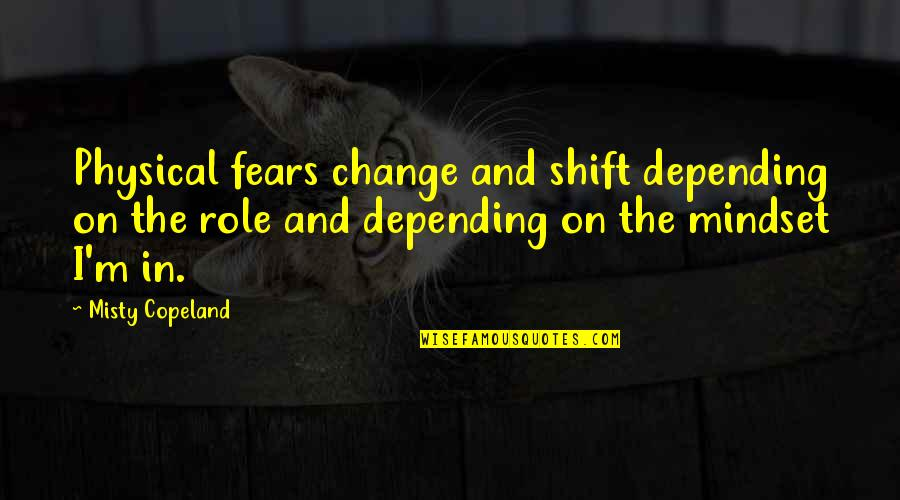 Fears Of Change Quotes By Misty Copeland: Physical fears change and shift depending on the