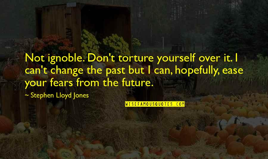 Fears Of Change Quotes By Stephen Lloyd Jones: Not ignoble. Don't torture yourself over it. I