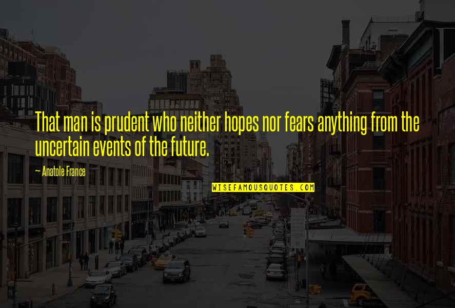 Fears Of The Future Quotes By Anatole France: That man is prudent who neither hopes nor