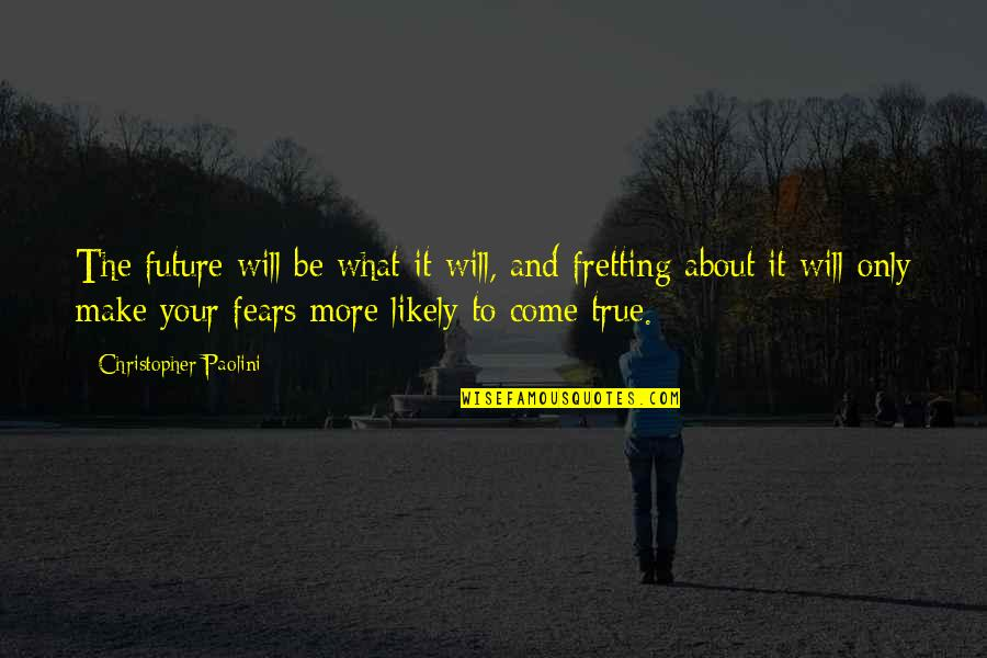 Fears Of The Future Quotes By Christopher Paolini: The future will be what it will, and