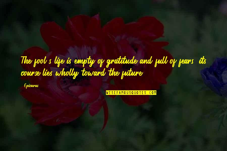 Fears Of The Future Quotes By Epicurus: The fool's life is empty of gratitude and