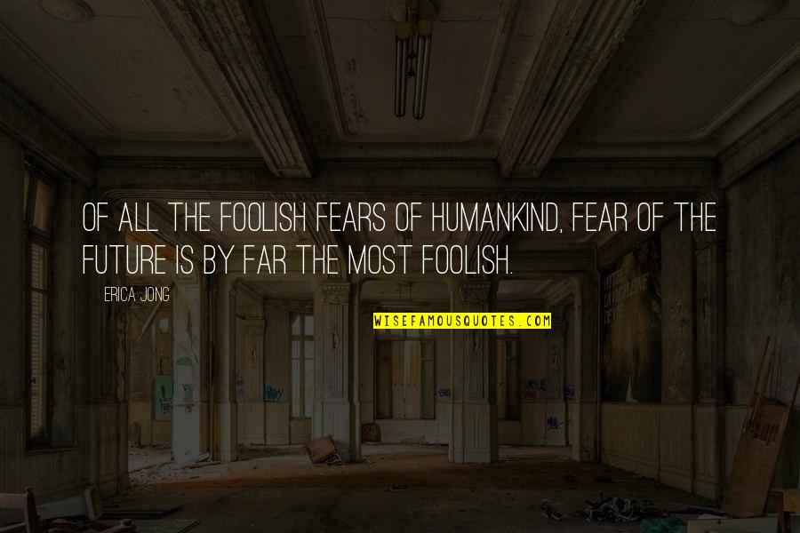 Fears Of The Future Quotes By Erica Jong: Of all the foolish Fears of Humankind, Fear