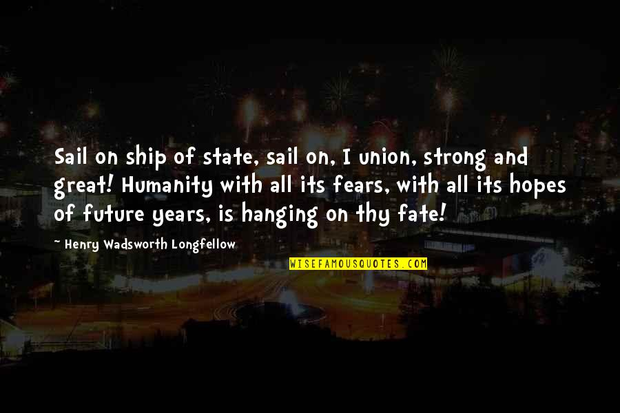 Fears Of The Future Quotes By Henry Wadsworth Longfellow: Sail on ship of state, sail on, I