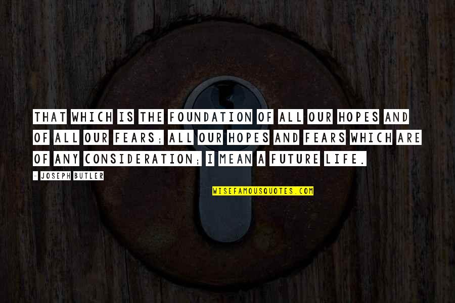 Fears Of The Future Quotes By Joseph Butler: That which is the foundation of all our