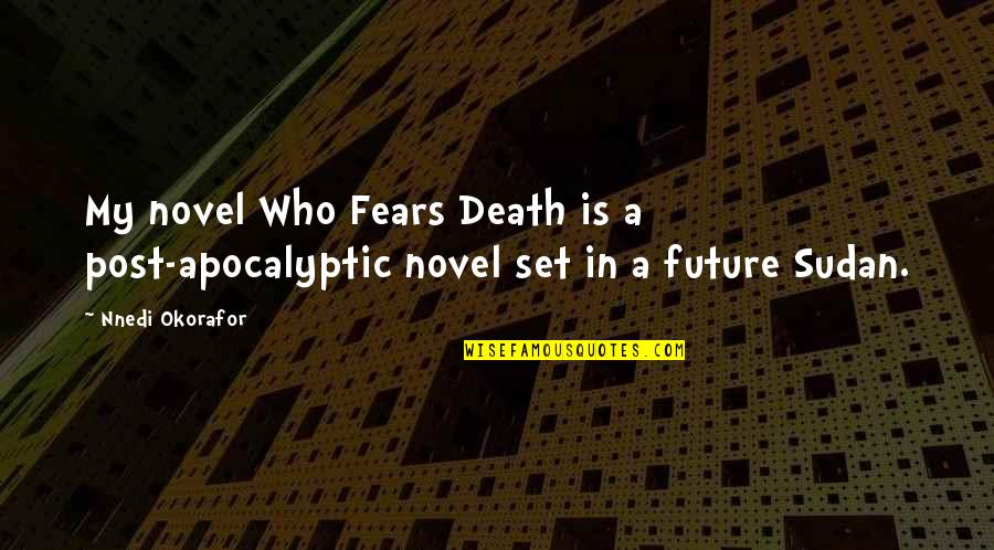 Fears Of The Future Quotes By Nnedi Okorafor: My novel Who Fears Death is a post-apocalyptic