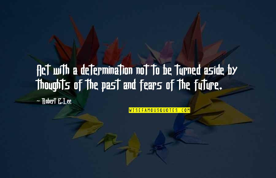 Fears Of The Future Quotes By Robert E.Lee: Act with a determination not to be turned