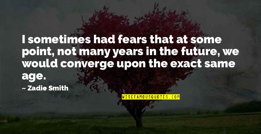 Fears Of The Future Quotes By Zadie Smith: I sometimes had fears that at some point,
