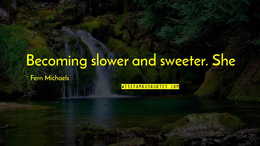 Featureless Quotes By Fern Michaels: Becoming slower and sweeter. She