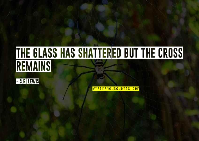 Featureless Quotes By S.R. Lewis: The Glass has Shattered but the Cross Remains
