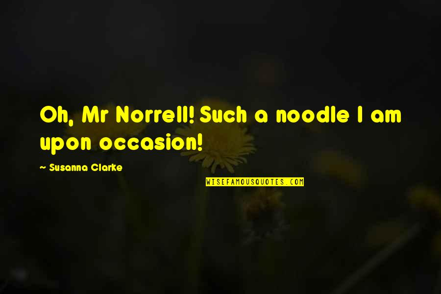 Featureless Quotes By Susanna Clarke: Oh, Mr Norrell! Such a noodle I am