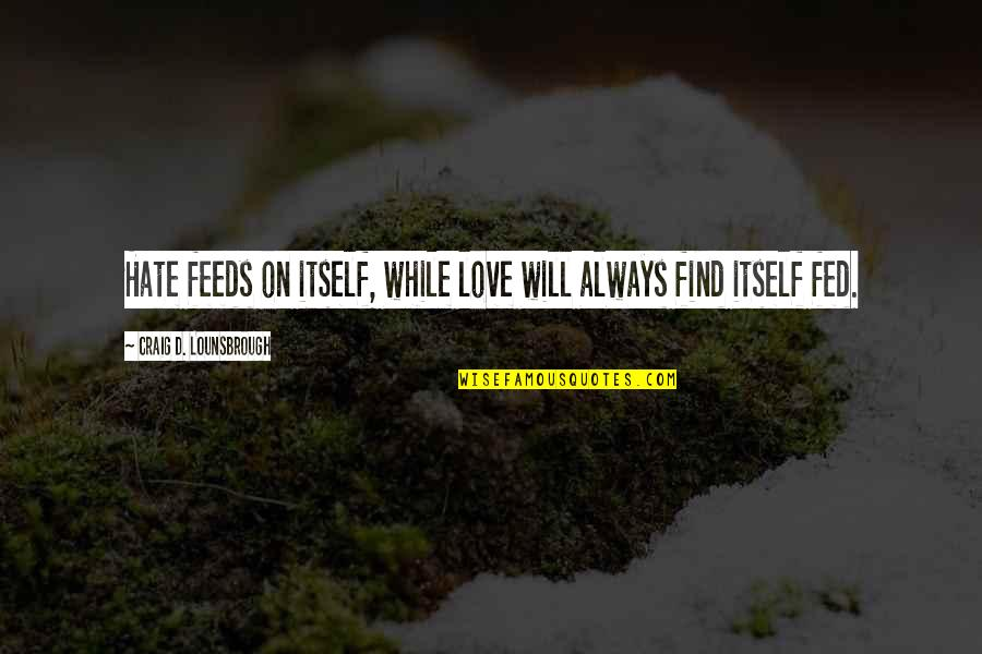Fed Up Love Quotes By Craig D. Lounsbrough: Hate feeds on itself, while love will always