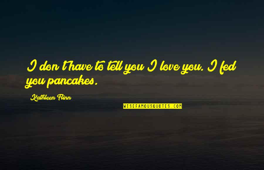 Fed Up Love Quotes By Kathleen Flinn: I don't have to tell you I love
